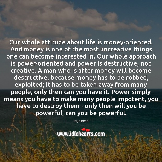 Our whole attitude about life is money-oriented. And money is one of Image