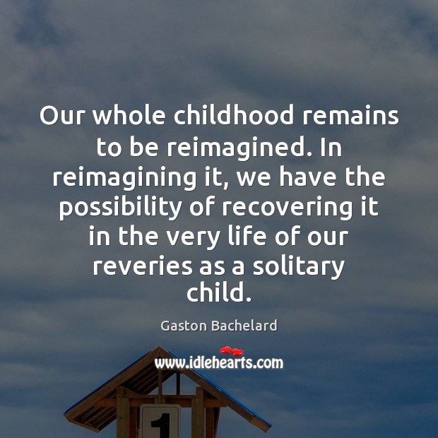 Our whole childhood remains to be reimagined. In reimagining it, we have Gaston Bachelard Picture Quote