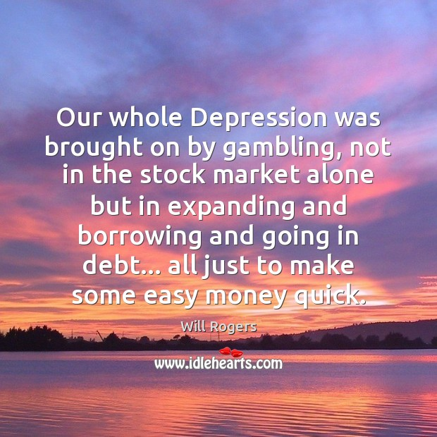 Our whole Depression was brought on by gambling, not in the stock Will Rogers Picture Quote