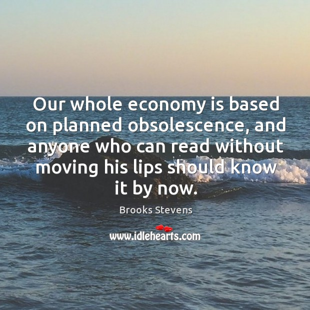 Image, Our whole economy is based on planned obsolescence, and anyone who can read without moving