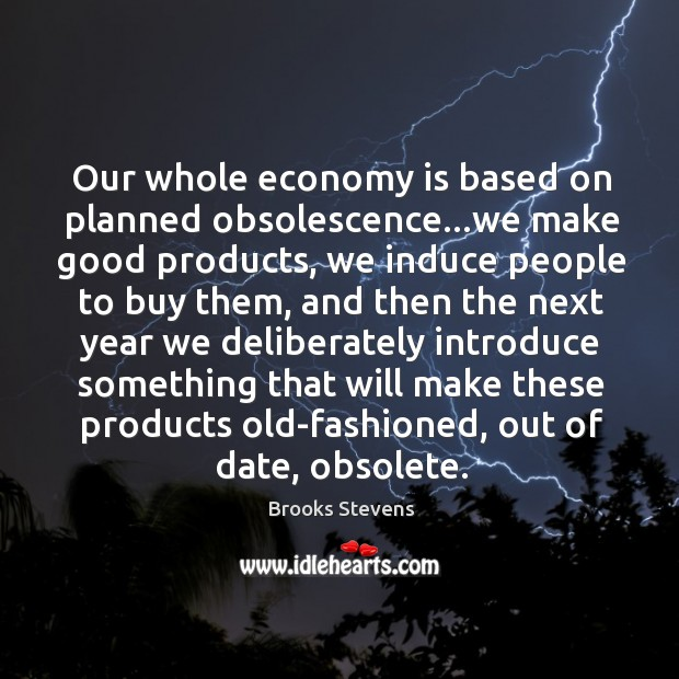 Image, Our whole economy is based on planned obsolescence…we make good products,
