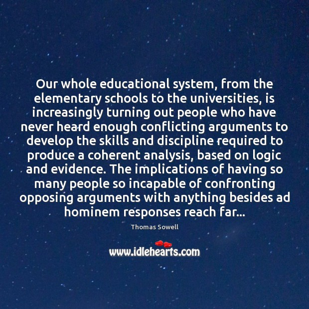 Our whole educational system, from the elementary schools to the universities, is Thomas Sowell Picture Quote