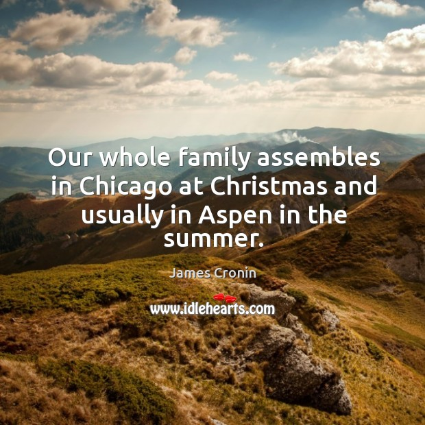 Our whole family assembles in chicago at christmas and usually in aspen in the summer. Image