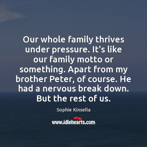 Our whole family thrives under pressure. It's like our family motto or Sophie Kinsella Picture Quote