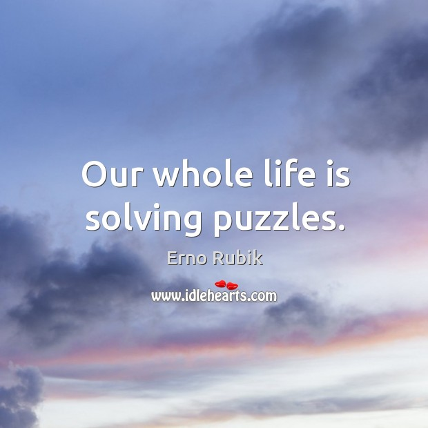 Our whole life is solving puzzles. Erno Rubik Picture Quote
