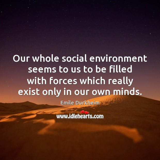Our whole social environment seems to us to be filled with forces Emile Durkheim Picture Quote