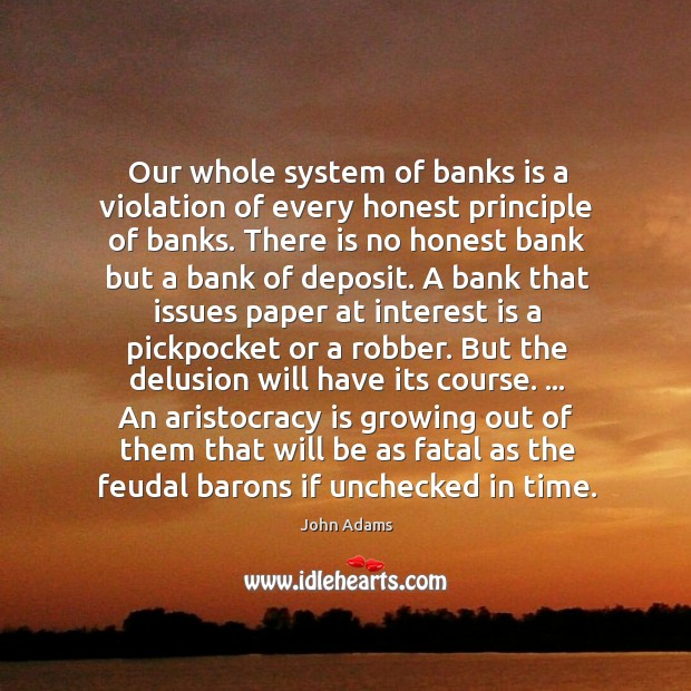 Our whole system of banks is a violation of every honest principle Image