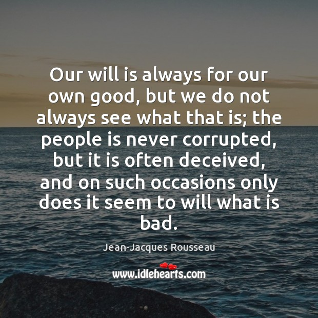 Our will is always for our own good, but we do not Jean-Jacques Rousseau Picture Quote