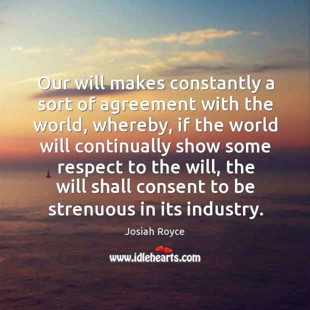 Our will makes constantly a sort of agreement with the world, whereby, if the world will continually Josiah Royce Picture Quote