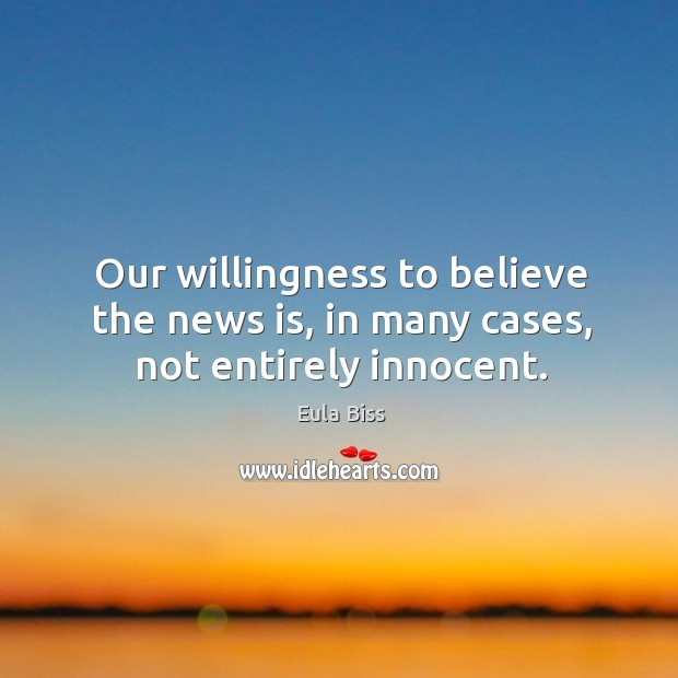 Our willingness to believe the news is, in many cases, not entirely innocent. Image