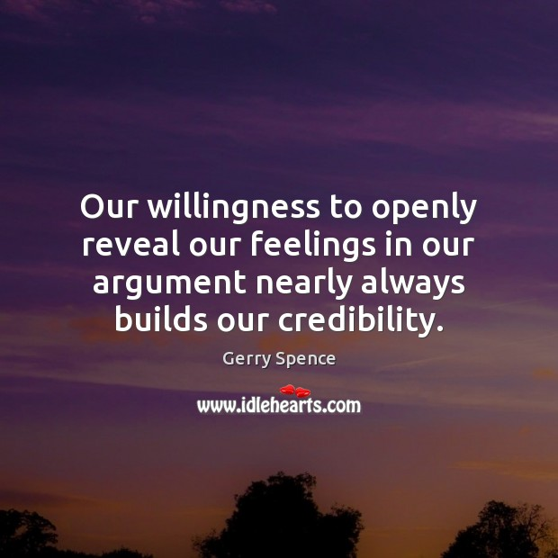 Our willingness to openly reveal our feelings in our argument nearly always Gerry Spence Picture Quote
