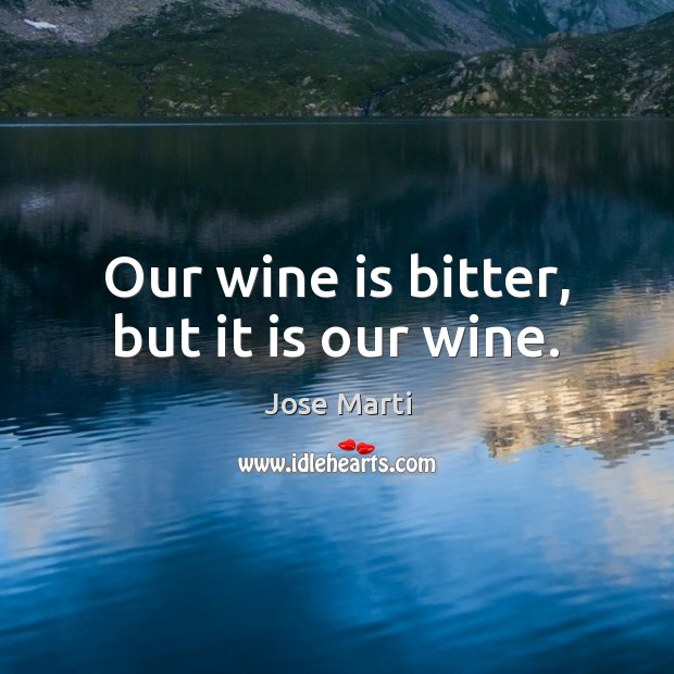 Our wine is bitter, but it is our wine. Image