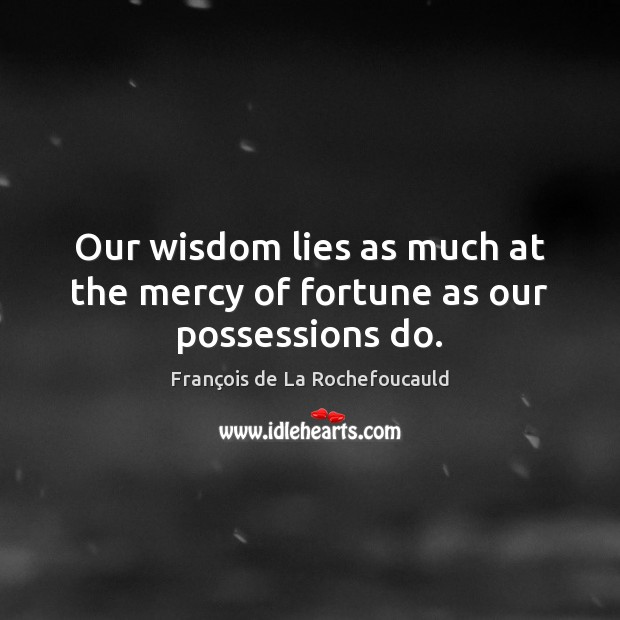 Image, Our wisdom lies as much at the mercy of fortune as our possessions do.