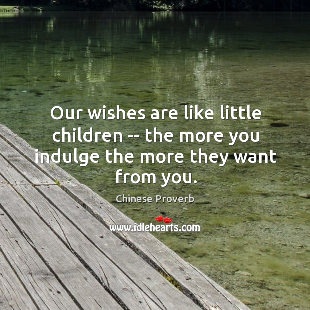 Image, Our wishes are like little children — the more you indulge the more they want from you.