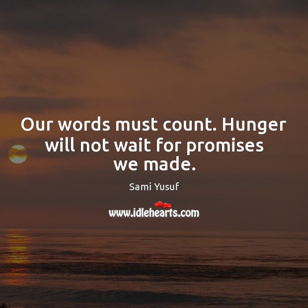 Our words must count. Hunger will not wait for promises we made. Sami Yusuf Picture Quote