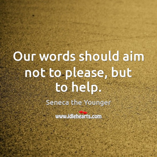 Our words should aim not to please, but to help. Seneca the Younger Picture Quote