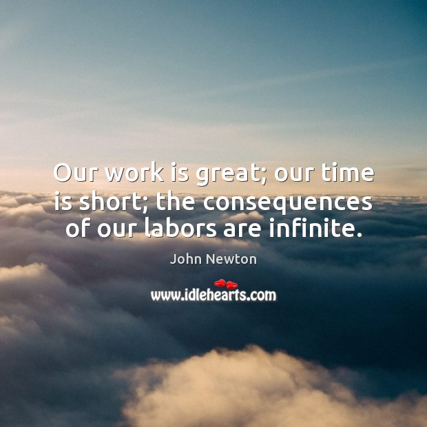 Our work is great; our time is short; the consequences of our labors are infinite. Image