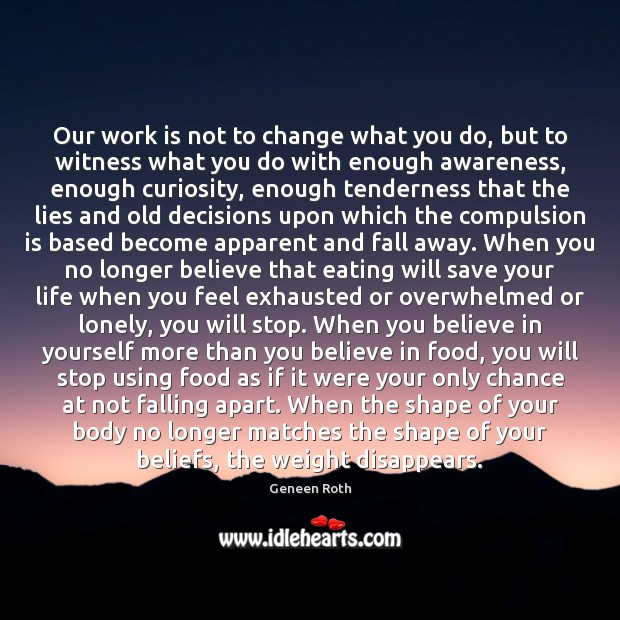 Our work is not to change what you do, but to witness Geneen Roth Picture Quote