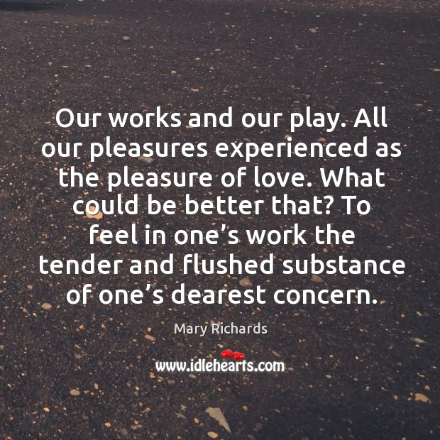 Our works and our play. All our pleasures experienced as the pleasure of love. What could be better that? Image