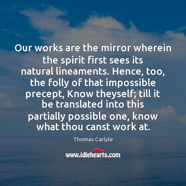 Our works are the mirror wherein the spirit first sees its natural Thomas Carlyle Picture Quote