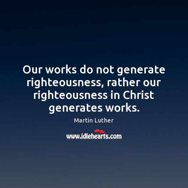 Our works do not generate righteousness, rather our righteousness in Christ generates Image