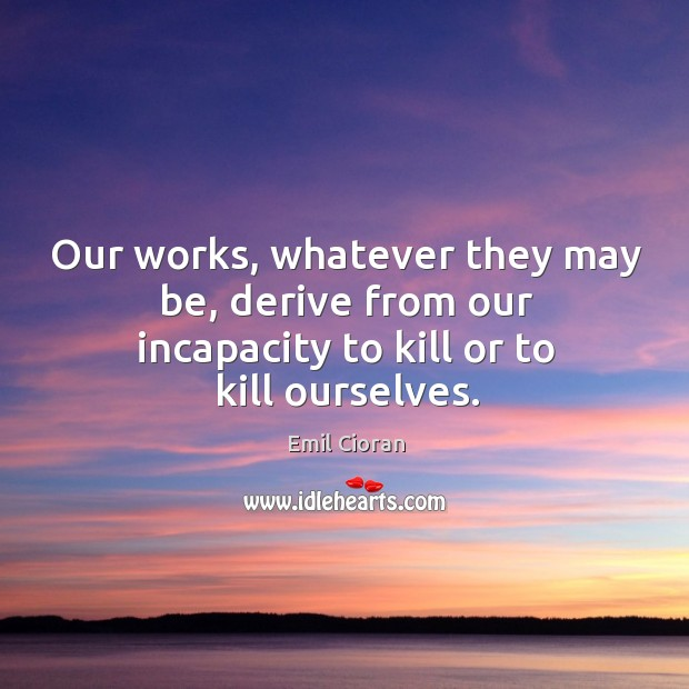 Our works, whatever they may be, derive from our incapacity to kill or to kill ourselves. Emil Cioran Picture Quote