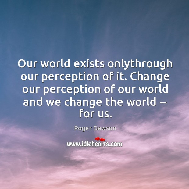 Our world exists onlythrough our perception of it. Change our perception of Image