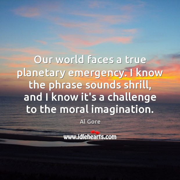 Our world faces a true planetary emergency. I know the phrase sounds Al Gore Picture Quote