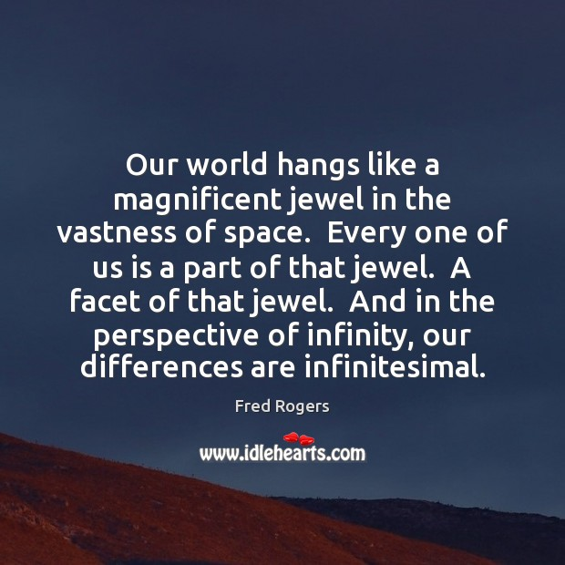 Our world hangs like a magnificent jewel in the vastness of space. Fred Rogers Picture Quote