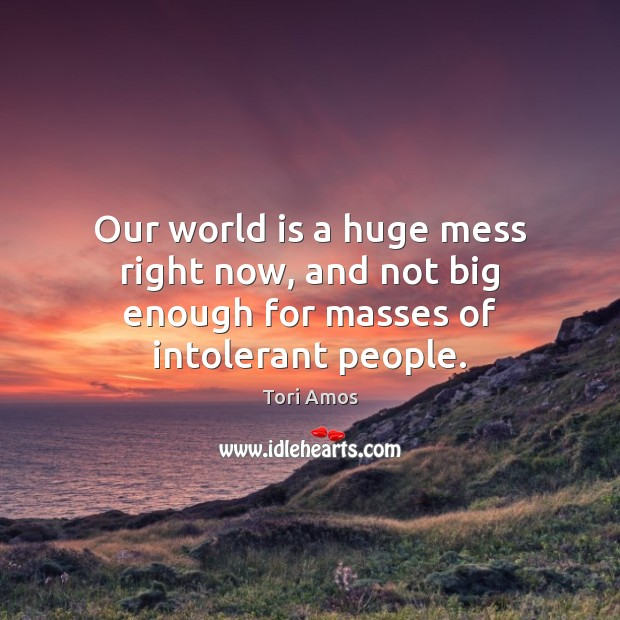 Our world is a huge mess right now, and not big enough for masses of intolerant people. Image