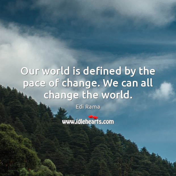 Our world is defined by the pace of change. We can all change the world. Image