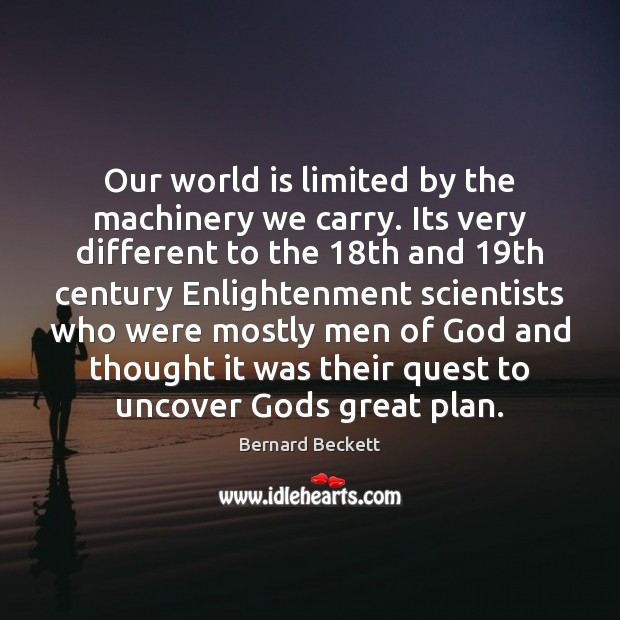 Our world is limited by the machinery we carry. Its very different Bernard Beckett Picture Quote