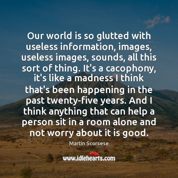 Our world is so glutted with useless information, images, useless images, sounds, Martin Scorsese Picture Quote