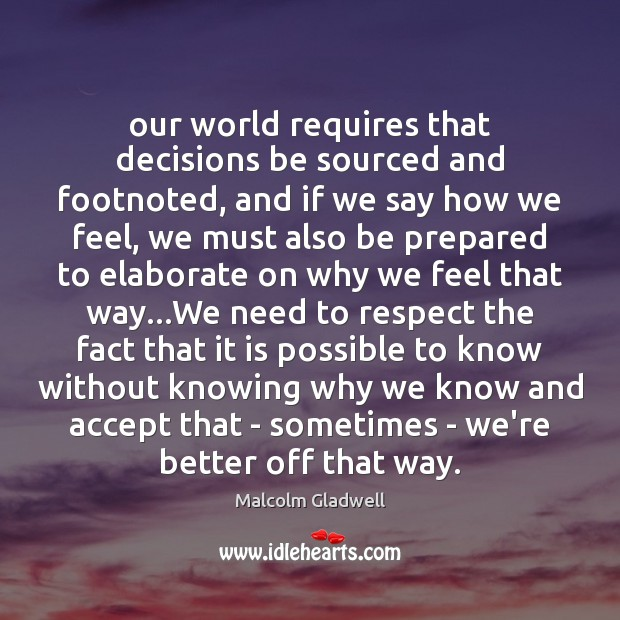 Our world requires that decisions be sourced and footnoted, and if we Malcolm Gladwell Picture Quote