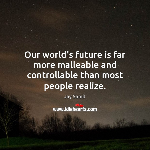 Our world's future is far more malleable and controllable than most people realize. Image