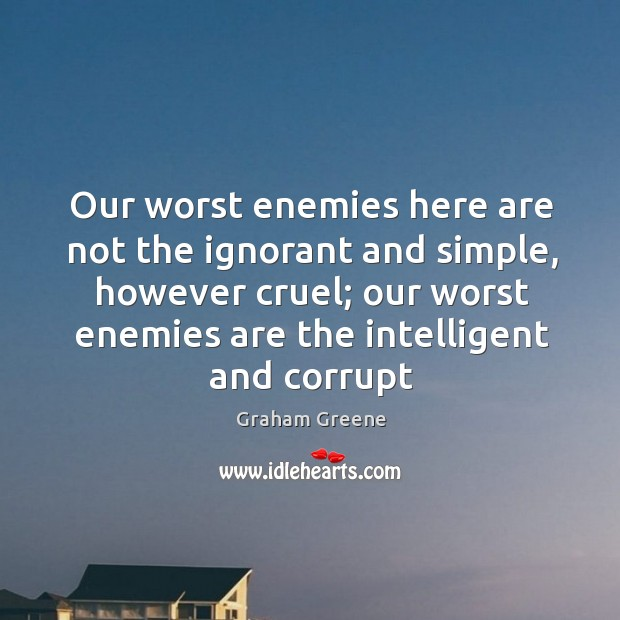 Our worst enemies here are not the ignorant and simple, however cruel; Image