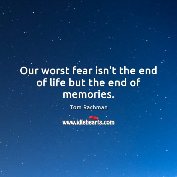 Our worst fear isn't the end of life but the end of memories. Image