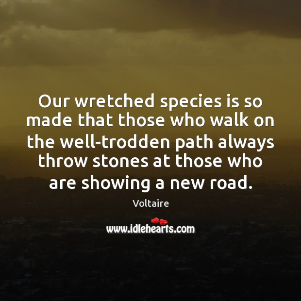 Image, Our wretched species is so made that those who walk on the