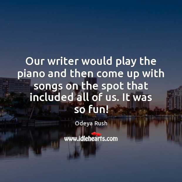 Our writer would play the piano and then come up with songs Image