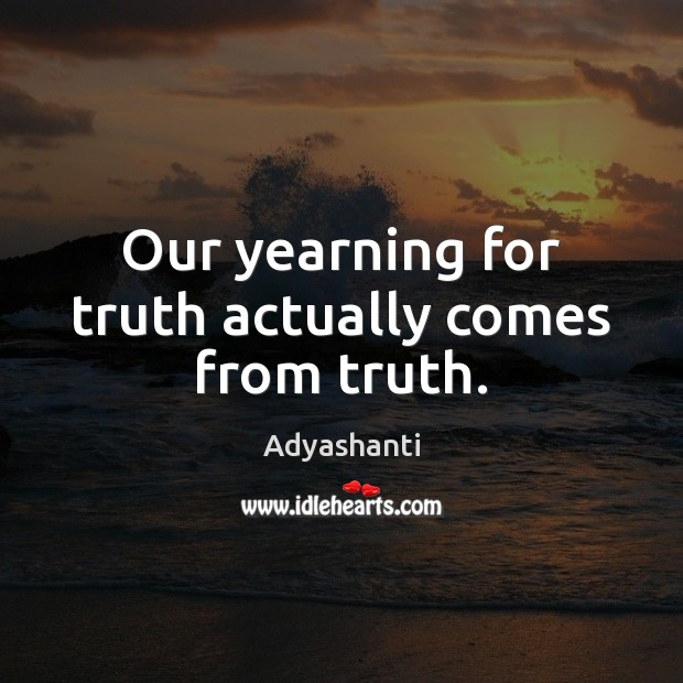 Image about Our yearning for truth actually comes from truth.