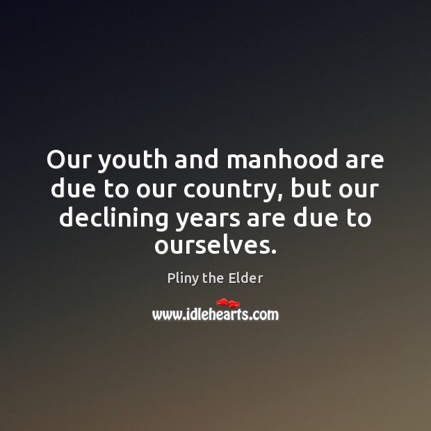 Our youth and manhood are due to our country, but our declining Image
