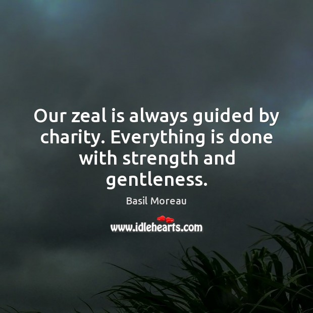 Image, Our zeal is always guided by charity. Everything is done with strength and gentleness.