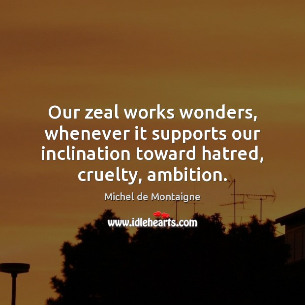 Our zeal works wonders, whenever it supports our inclination toward hatred, cruelty, Image