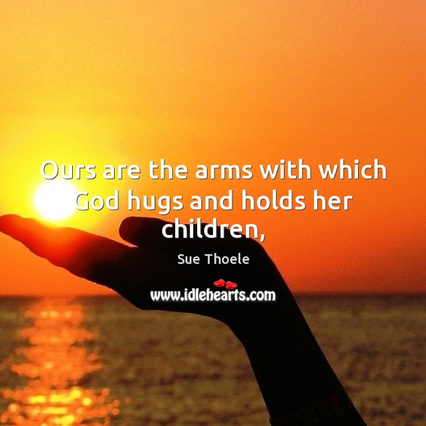 Ours are the arms with which God hugs and holds her children, Sue Thoele Picture Quote