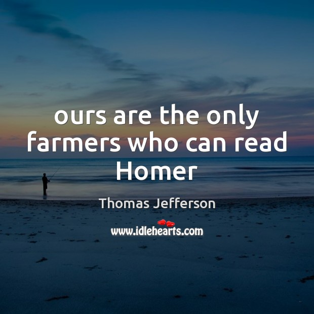 Ours are the only farmers who can read Homer Thomas Jefferson Picture Quote