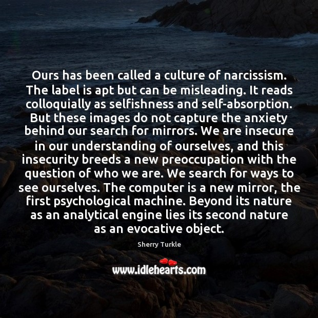 Ours has been called a culture of narcissism. The label is apt Understanding Quotes Image
