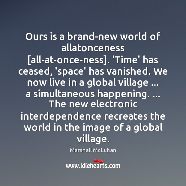 Ours is a brand-new world of allatonceness [all-at-once-ness]. 'Time' has ceased, 'space' Image