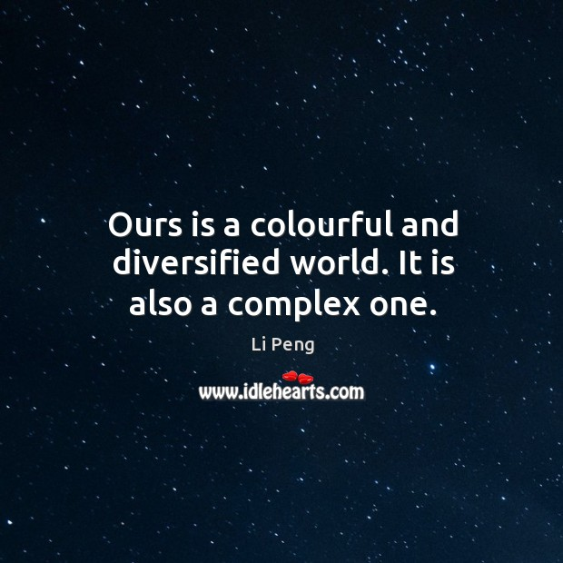 Ours is a colourful and diversified world. It is also a complex one. Li Peng Picture Quote
