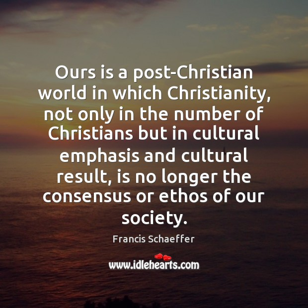 Ours is a post-Christian world in which Christianity, not only in the Francis Schaeffer Picture Quote