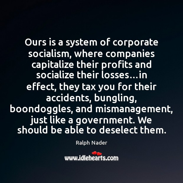 Ours is a system of corporate socialism, where companies capitalize their profits Ralph Nader Picture Quote